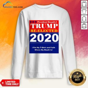 Short President Donald Trump Reelected 2020 I Put My T-shirt And Daith Where My Mouth Is Sweatshirt - Design By Weathertees.com