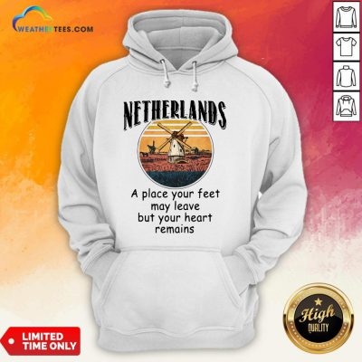Top Netherlands A Place Your Feet May Leave Heart Remains Hoodie - Design By Weathertees.com
