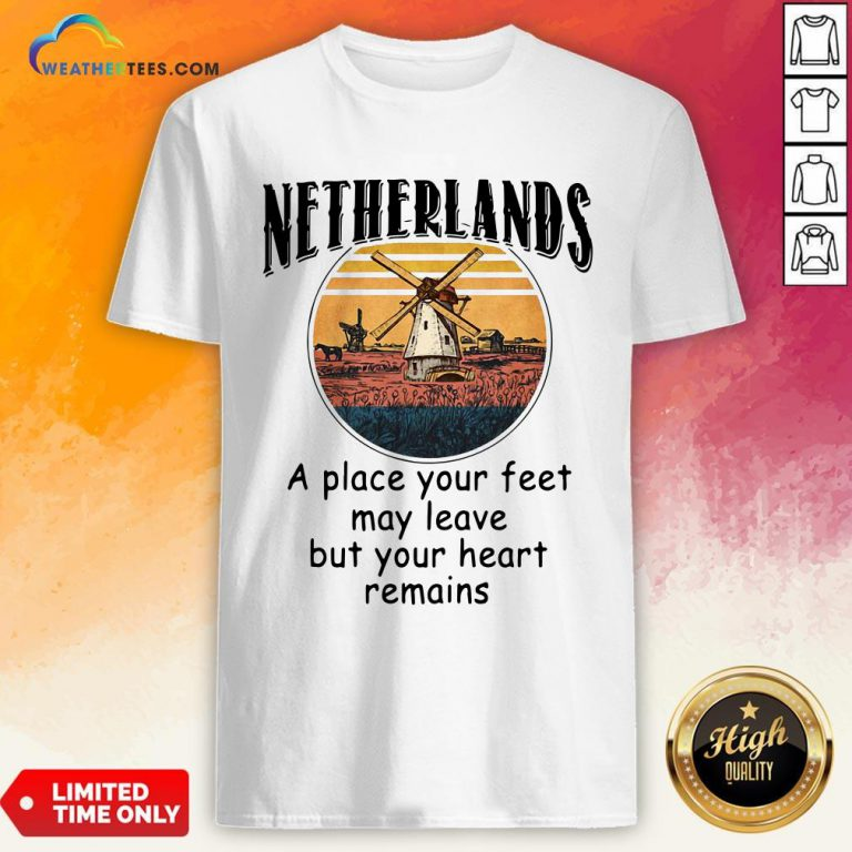 Top Netherlands A Place Your Feet May Leave Heart Remains Shirt - Design By Weathertees.com