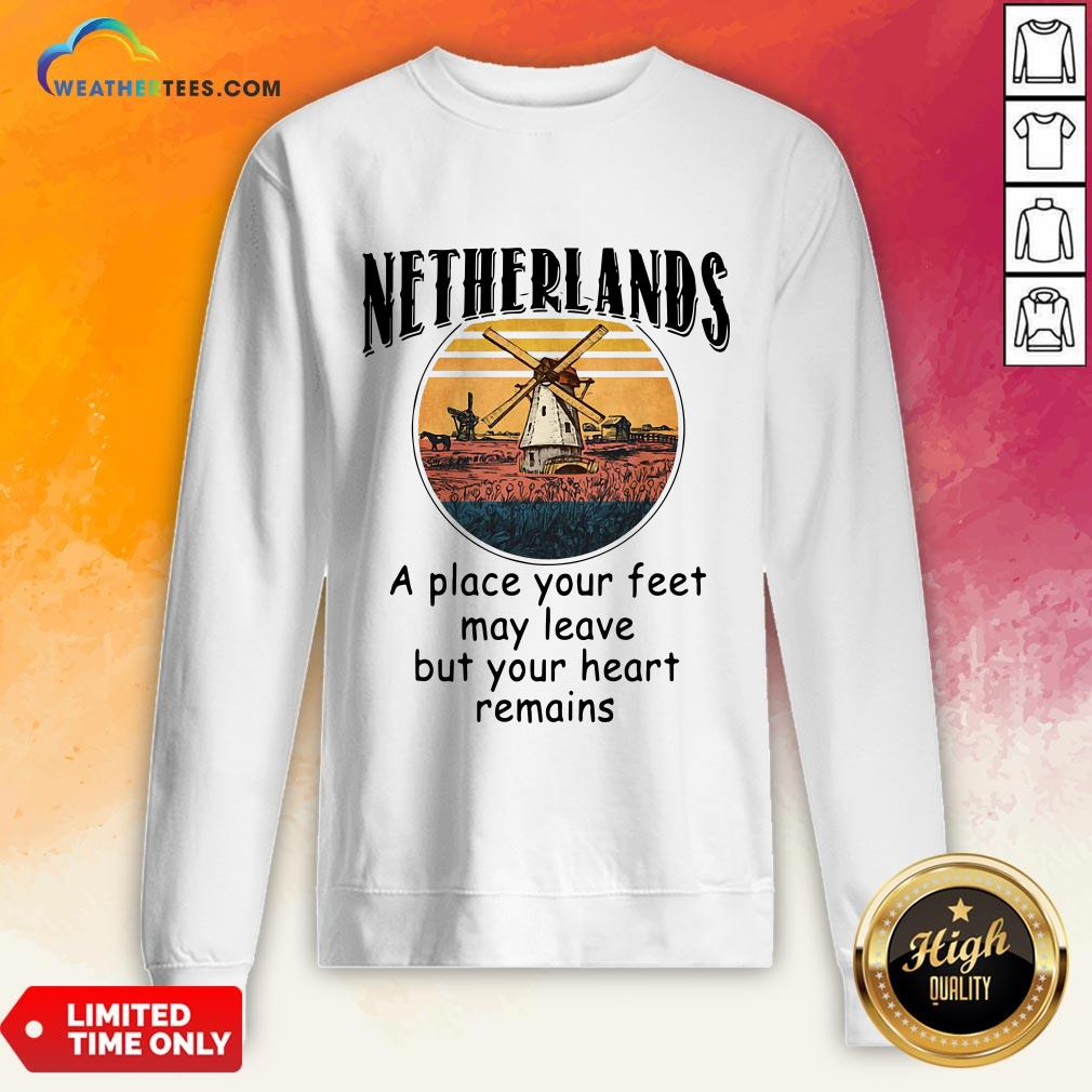 Top Netherlands A Place Your Feet May Leave Heart Remains Sweatshirt- Design By Weathertees.com