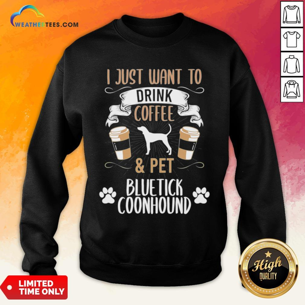 Well I Just Want To Drink Coffee And Pet Bluetick Coonhound Dog Sweatshirt - Design By Weathertees.com