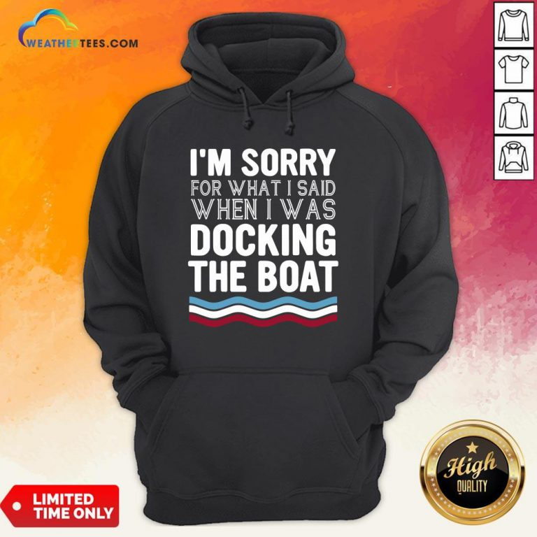 Well I'm Sorry For What I Said When I Was Docking The Boat Hoodie- Design By Weathertees.com