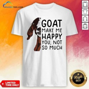 Goat Goats Make Me Happy You Not So Much Shirt - Design By Weathertees.com