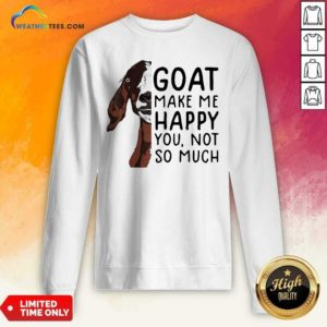 Goat Goats Make Me Happy You Not So Much Sweatshirt - Design By Weathertees.com