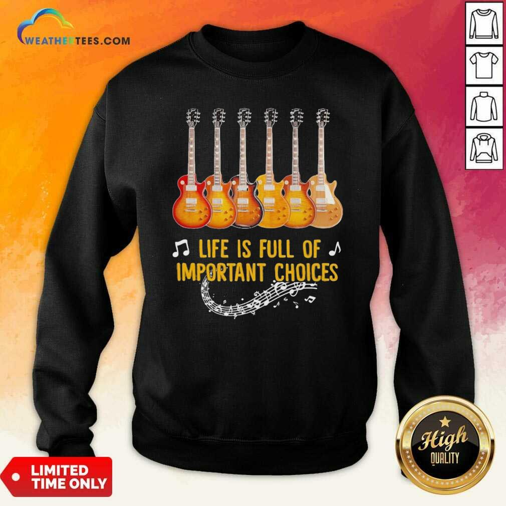 Guitar Life Is Full Of Important Choices Sweatshirt - Design By Weathertees.com