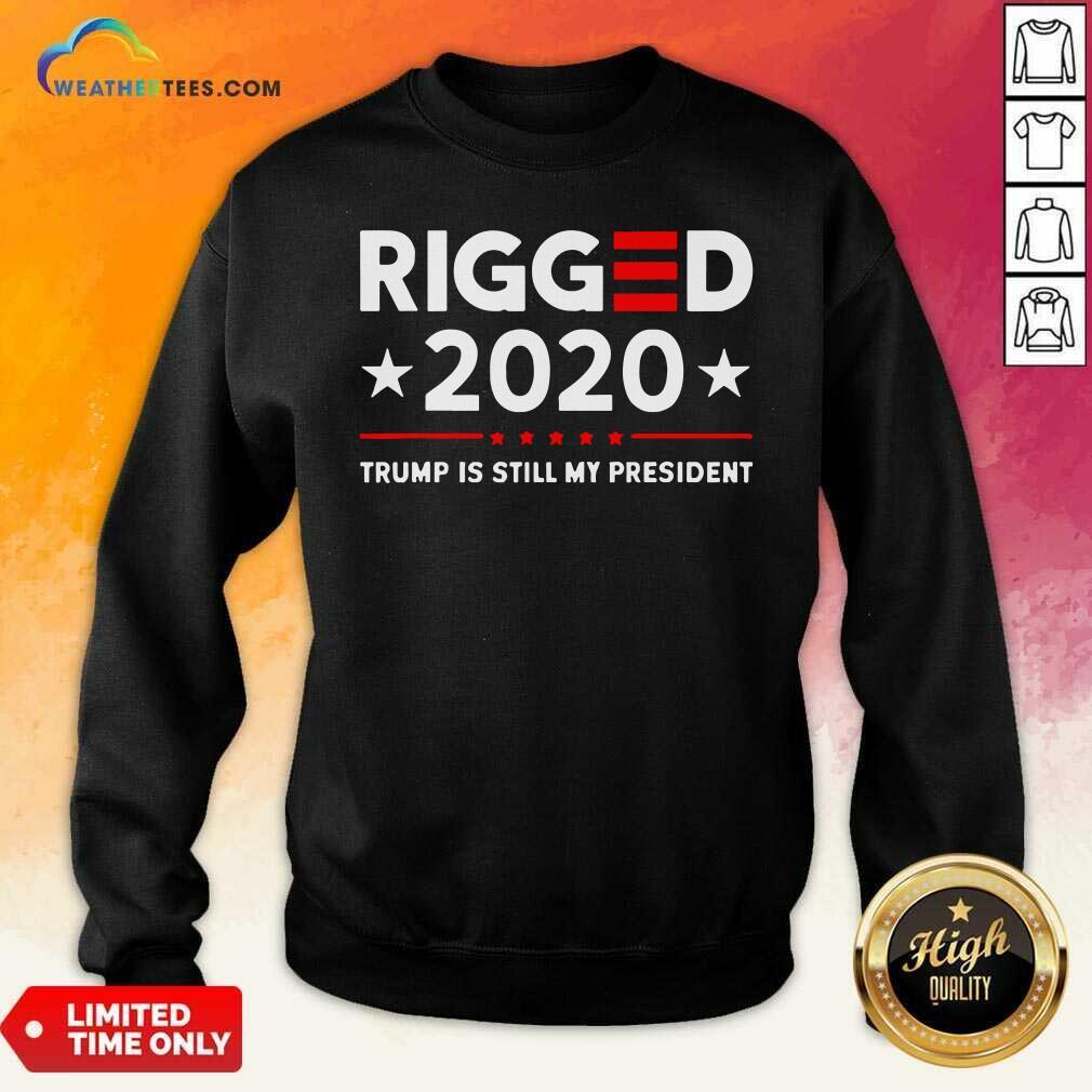 Rigged 2020 Election Voter Fraud Trump Is Still My President Sweatshirt - Design By Weathertees.com