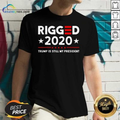 Rigged 2020 Election Voter Fraud Trump Is Still My President V-neck - Design By Weathertees.com