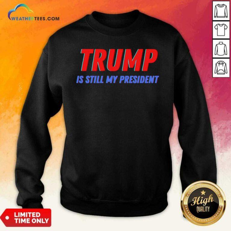 Trump Is Still My President Election Sweatshirt - Design By Weathertees.com