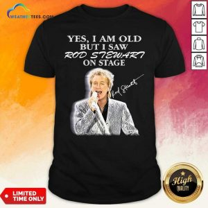 Yes I Am Old But I Saw Rod Stewart On Stage Signature Shirt - Design By Weathertees.com