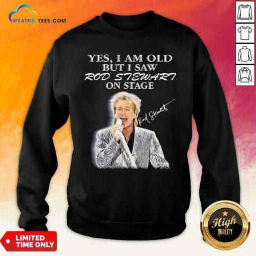 Yes I Am Old But I Saw Rod Stewart On Stage Signature Sweatshirt - Design By Weathertees.com