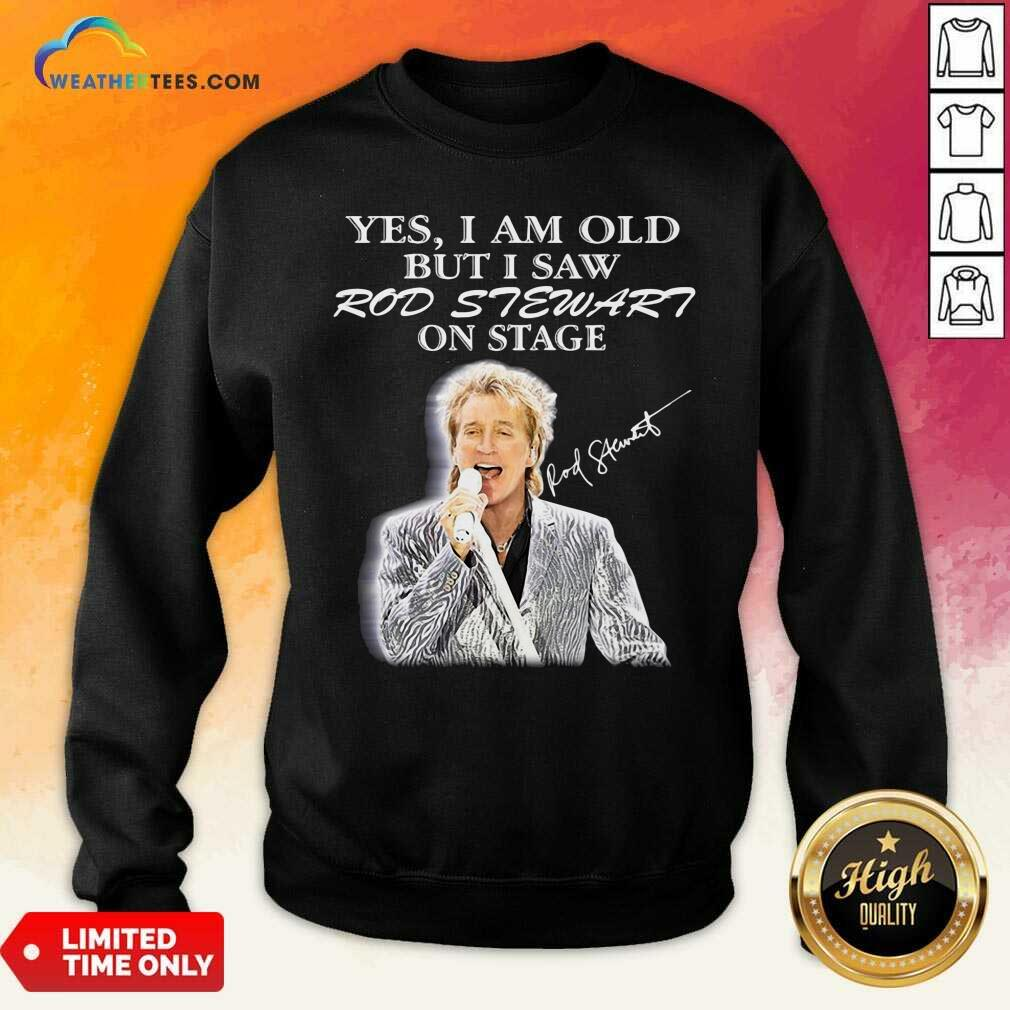 Yes I Am Old But I Saw Rod Stewart On Stage Signature Sweatshirt - Design By Weathertees.com