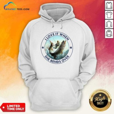 I Love It When She Bends Over Fishing Hoodie - Design By Weathertees.com