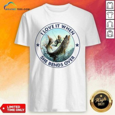 I Love It When She Bends Over Fishing Shirt - Design By Weathertees.com