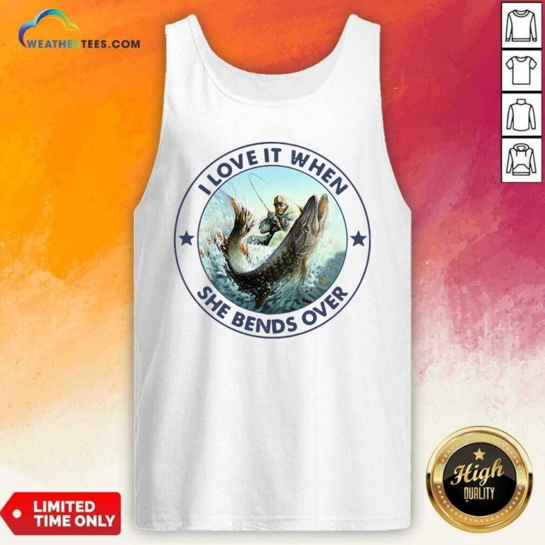 I Love It When She Bends Over Fishing Tank Top - Design By Weathertees.com
