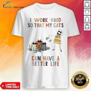 I Work Hard So That My Cats Can Have A Better Life Girl And Cat Shirt - Design By Weathertees.com