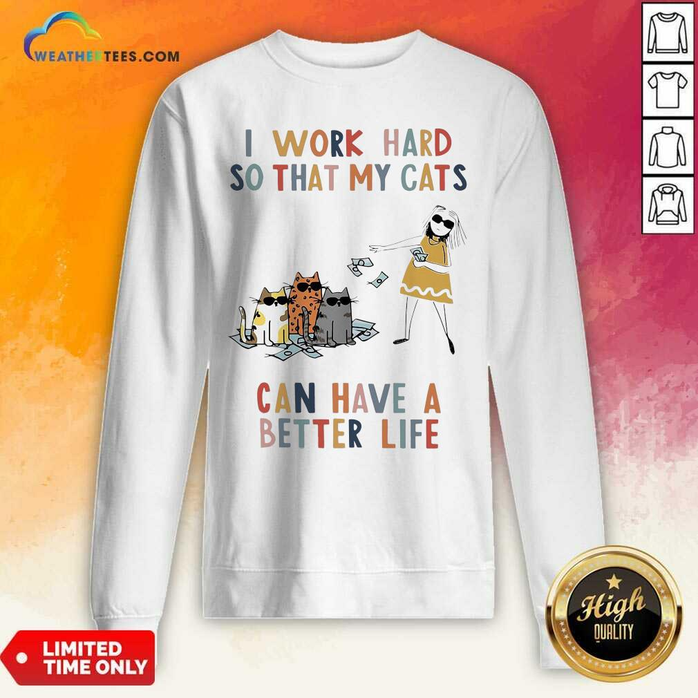I Work Hard So That My Cats Can Have A Better Life Girl And Cat Sweatshirt - Design By Weathertees.com