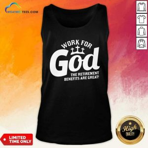 Work For God The Retirement Benefits Are Great Tank Top - Design By Weathertees.com