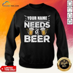 Your Name Needs A Beer Sweatshirt - Design By Weathertees.com