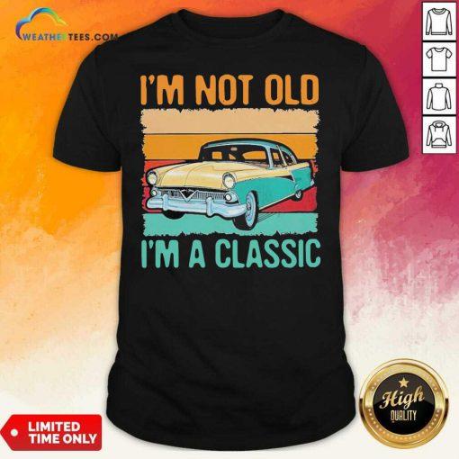 I'm Not Old I'm A Classic Car Vintage Retro Shirt - Design By Weathertees.com
