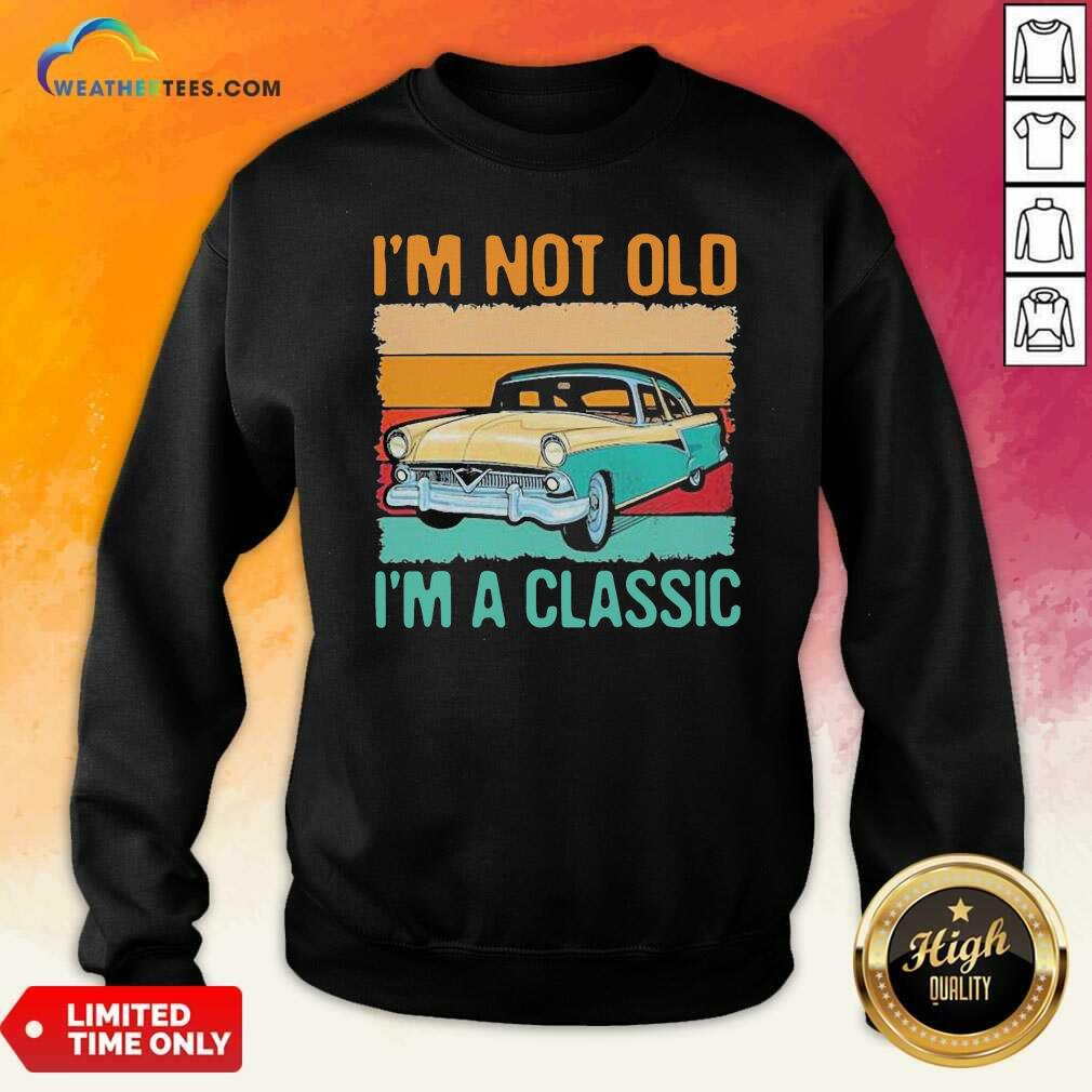 I'm Not Old I'm A Classic Car Vintage Retro Sweatshirt - Design By Weathertees.com