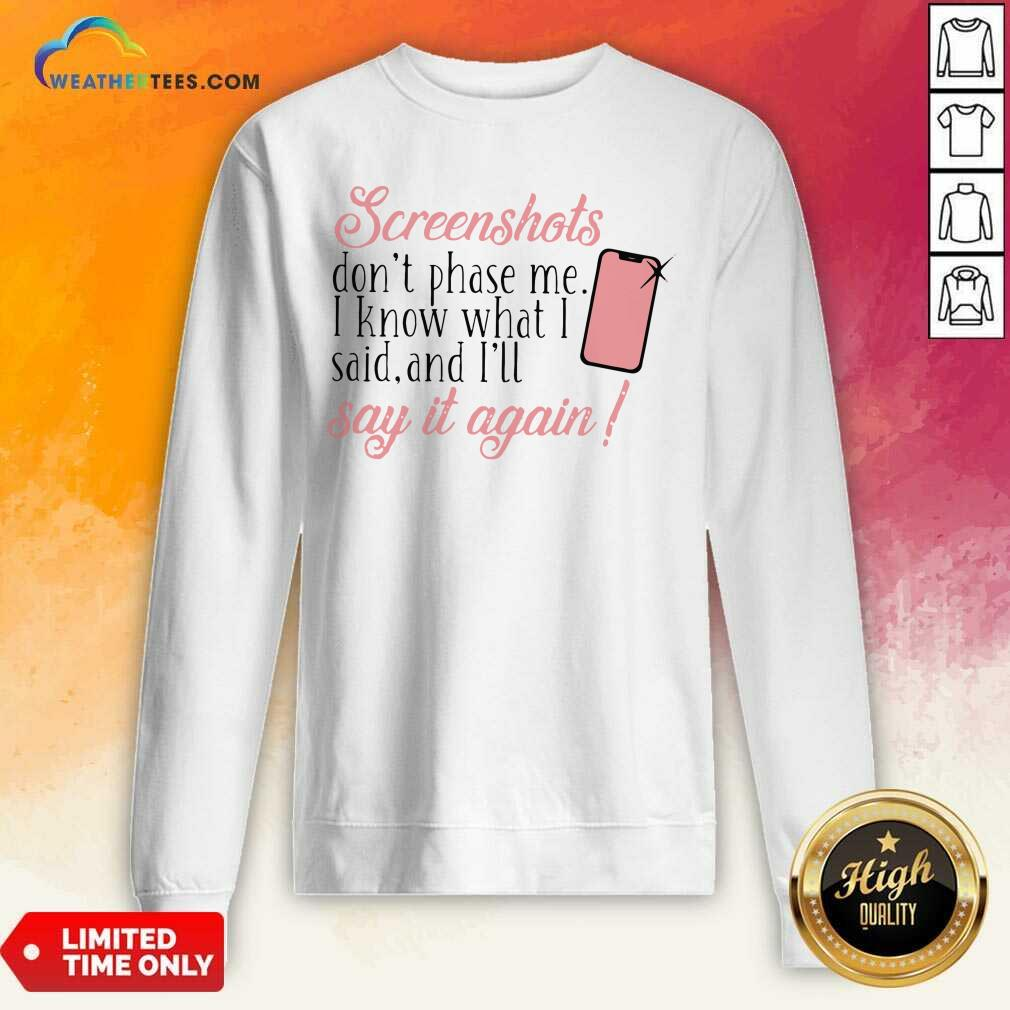 Screenshots Don't Phase Me I Know What I Said And I'll Say It Again Sweatshirt - Design By Weathertees.com
