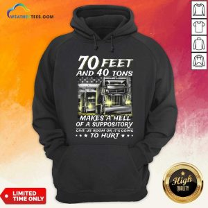70 Feet And 40 Tons Makes A Hell Of A Suppository Give Us Room Or Its Going Hoodie - Design By Weathertees.com