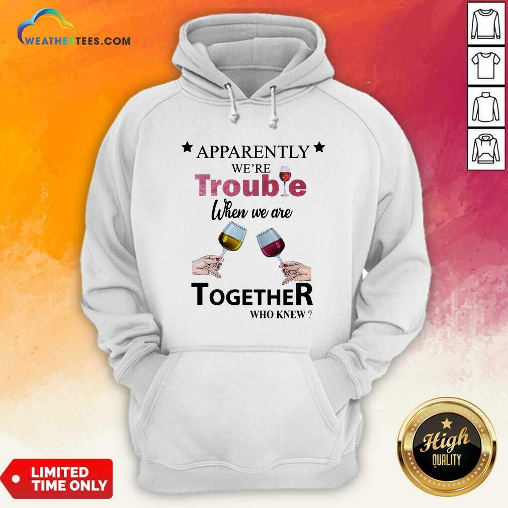 Apparently We're Trouble When We Ride Together Who Knew Wine Hoodie - Design By Weathertees.com