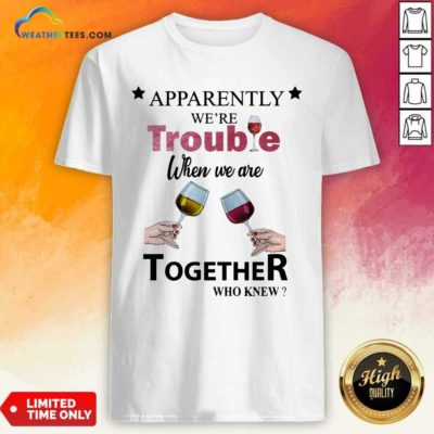 Apparently We're Trouble When We Ride Together Who Knew Wine Shirt - Design By Weathertees.com