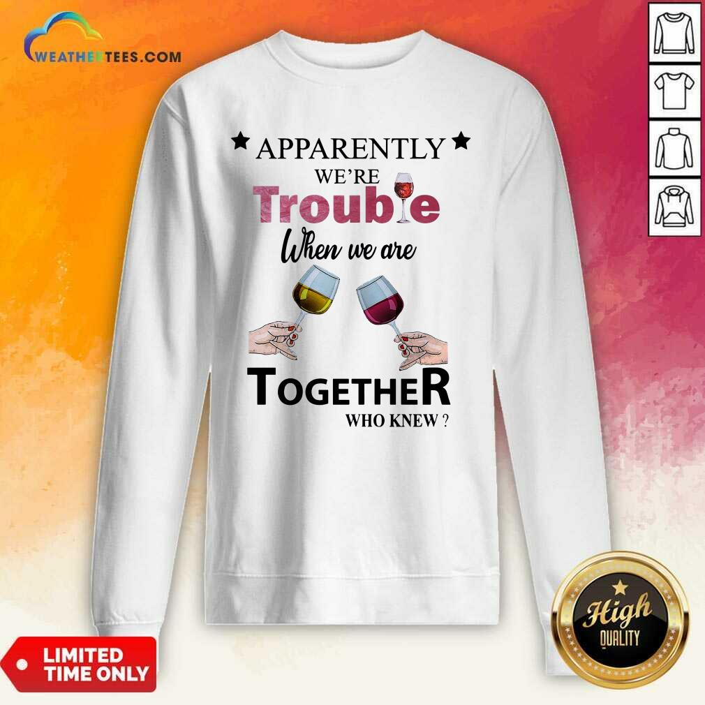 Apparently We're Trouble When We Ride Together Who Knew Wine Sweatshirt - Design By Weathertees.com