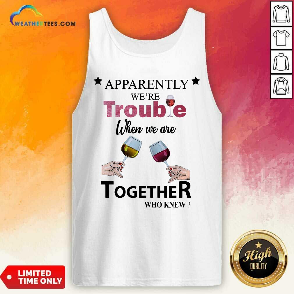 Apparently We're Trouble When We Ride Together Who Knew Wine Tank Top - Design By Weathertees.com