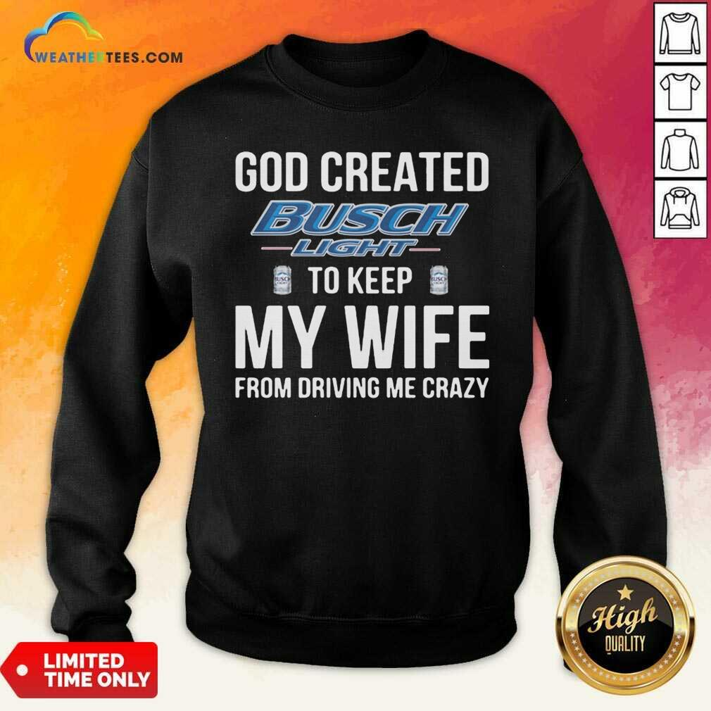 God Created Busch Light To Keep My Wife From Driving Me Crazy Sweatshirt - Design By Weathertees.com
