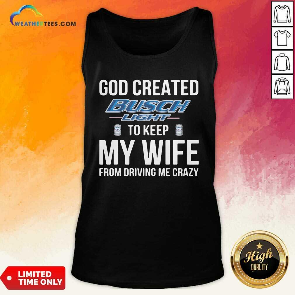 God Created Busch Light To Keep My Wife From Driving Me Crazy Tank Top - Design By Weathertees.com