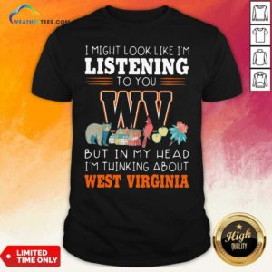 I Might Look Like I'm Listening To You But In My Head I'm Thinking About West Virginia Shirt - Design By Weathertees.com