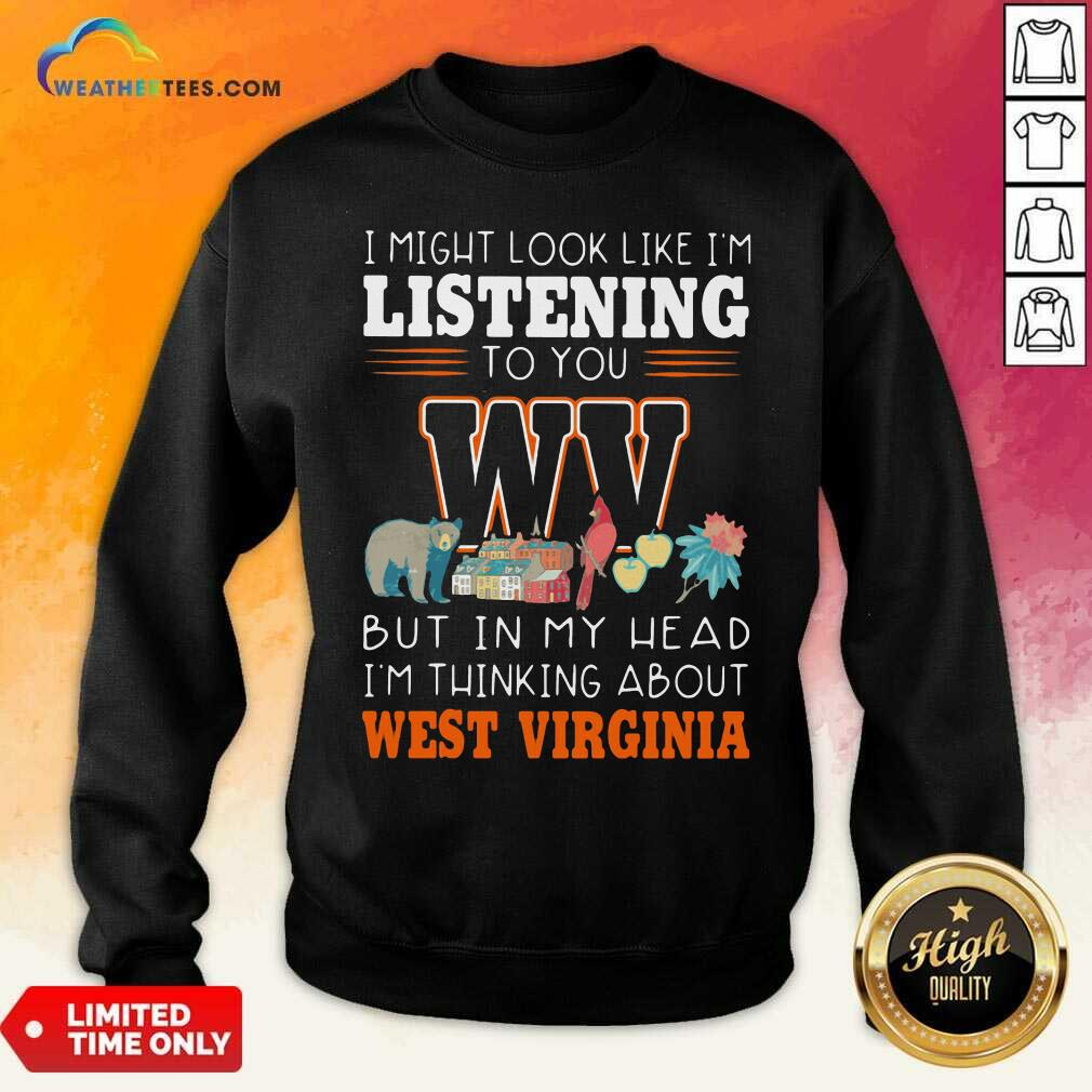 I Might Look Like I'm Listening To You But In My Head I'm Thinking About West Virginia Sweatshirt - Design By Weathertees.com