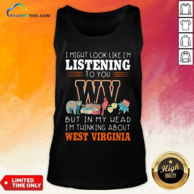 I Might Look Like I'm Listening To You But In My Head I'm Thinking About West Virginia Tank Top - Design By Weathertees.com