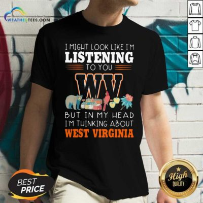 I Might Look Like I'm Listening To You But In My Head I'm Thinking About West Virginia V-neck - Design By Weathertees.com