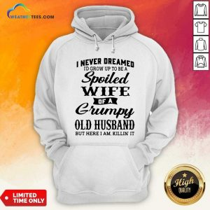 I Never Dreamed I'd Grow Up To Be A Spoiled Wife Of A Grumpy Old Husband Hoodie - Design By Weathertees.com