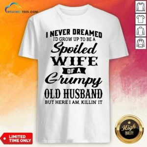 I Never Dreamed I'd Grow Up To Be A Spoiled Wife Of A Grumpy Old Husband Shirt - Design By Weathertees.com
