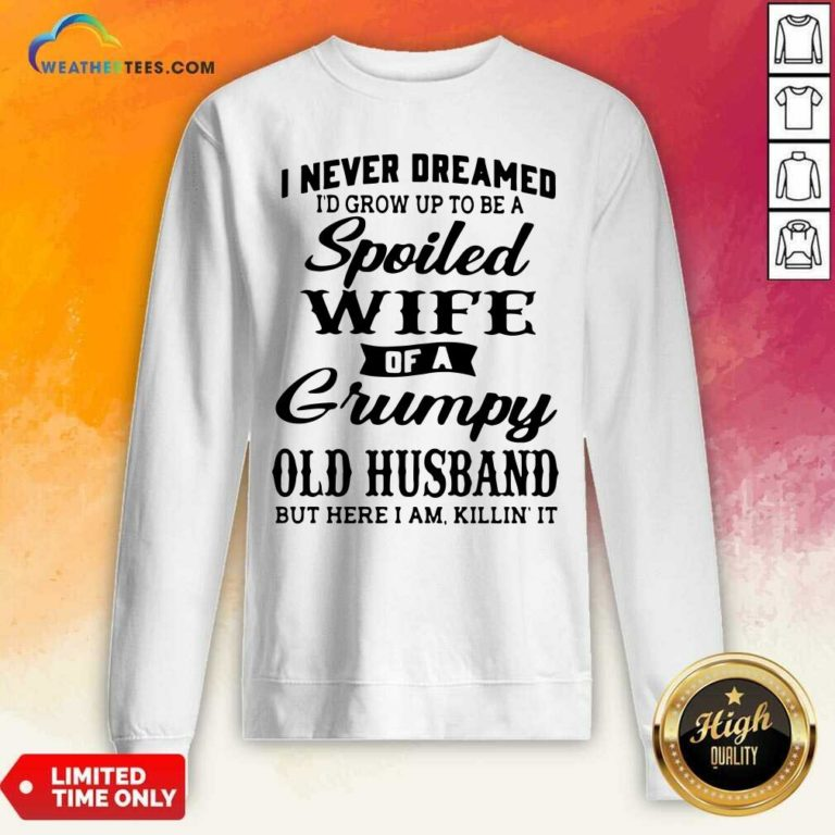 I Never Dreamed I'd Grow Up To Be A Spoiled Wife Of A Grumpy Old Husband Sweatshirt - Design By Weathertees.com