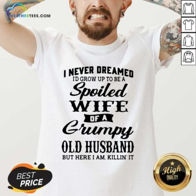 I Never Dreamed I'd Grow Up To Be A Spoiled Wife Of A Grumpy Old Husband V-neck - Design By Weathertees.com
