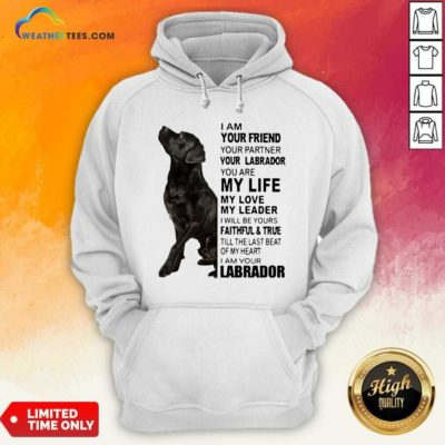 Labrador I Am Your Friend You Partner Your Labrador You Are My Life My Love My Leader Hoodie - Design By Weathertees.com