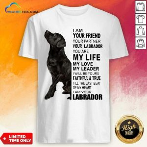 Labrador I Am Your Friend You Partner Your Labrador You Are My Life My Love My Leader Shirt - Design By Weathertees.com