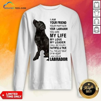 Labrador I Am Your Friend You Partner Your Labrador You Are My Life My Love My Leader Sweatshirt - Design By Weathertees.com