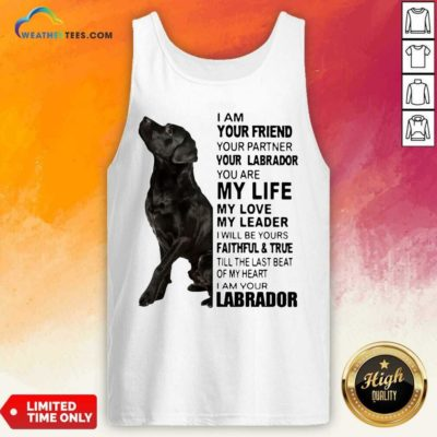 Labrador I Am Your Friend You Partner Your Labrador You Are My Life My Love My Leader Tank Top - Design By Weathertees.com