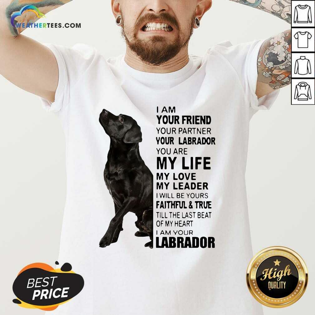 Labrador I Am Your Friend You Partner Your Labrador You Are My Life My Love My Leader V-neck - Design By Weathertees.com