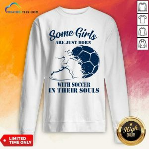 Some Girls Are Just Born With Soccer In Their Souls Sweatshirt - Design By Weathertees.com