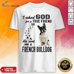 I Asked God For A True Friend So He Sent Me A French Bulldog Shirt - Design By Weathertees.com
