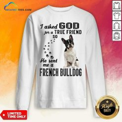 I Asked God For A True Friend So He Sent Me A French Bulldog Sweatshirt - Design By Weathertees.com