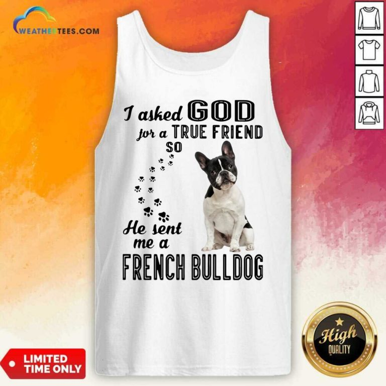 I Asked God For A True Friend So He Sent Me A French Bulldog Tank Top - Design By Weathertees.com