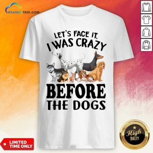 Let's Face It I Was Crazy Before The Dogs Shirt - Design By Weathertees.com